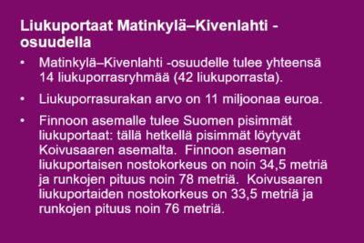 Liukuportaat Matinkylä–Kivenlahti -osuudella: • Matinkyl䬖Kivenlahti -osuudelle tulee yhteensä 14 liukuporrasryhmää (42 liukuporrasta). • Liukuporrasurakan arvo on 11 miljoonaa euroa. • Finnoon asemalle tulee Suomen pisimmät liukuportaat: tällä hetkellä pisimmät löytyvät Koivusaaren asemalta. Finnoon aseman liukuportaisen nostokorkeus on noin 34,5 metriä ja runkojen pituus noin 78 metriä. Koivusaaren liukuportaiden nostokorkeus on 33,5 metriä ja runkojen pituus noin 76 metriä.